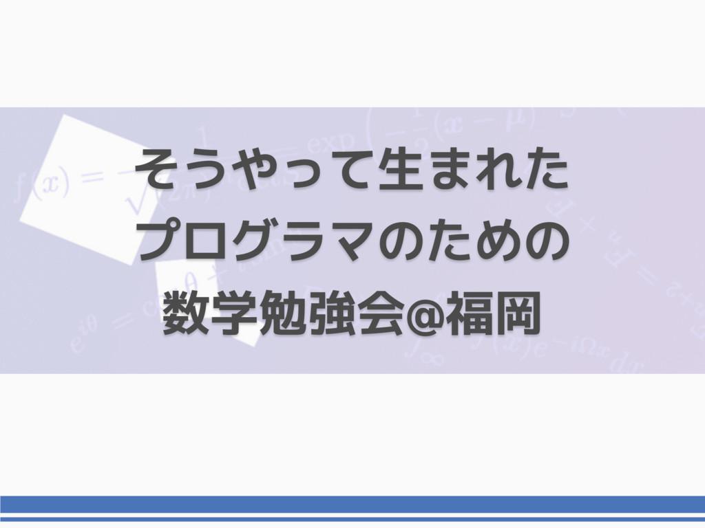 そうやって生まれた プログラマのための 数学勉強会@福岡