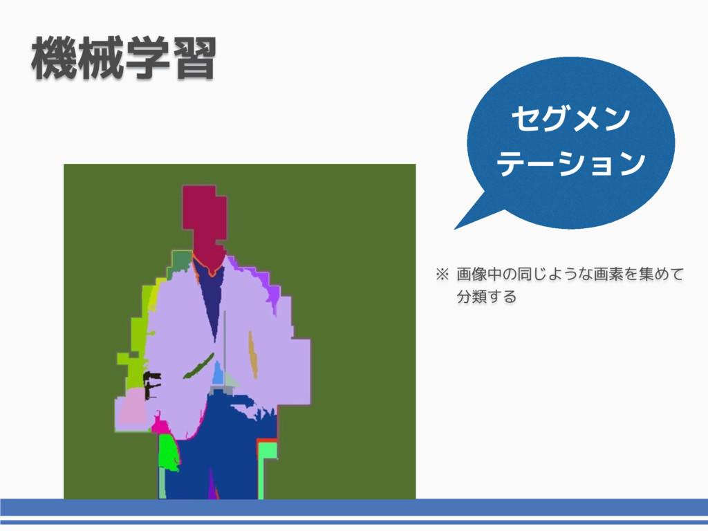 セグメン テーション 機械学習 画像中の同じような画素を集めて 分類する ※