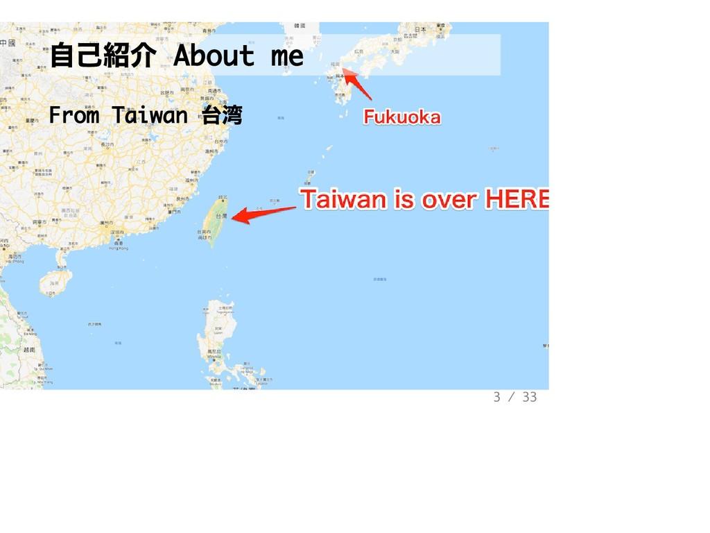 ⾃⼰紹介 About me From Taiwan 台湾 3 / 33