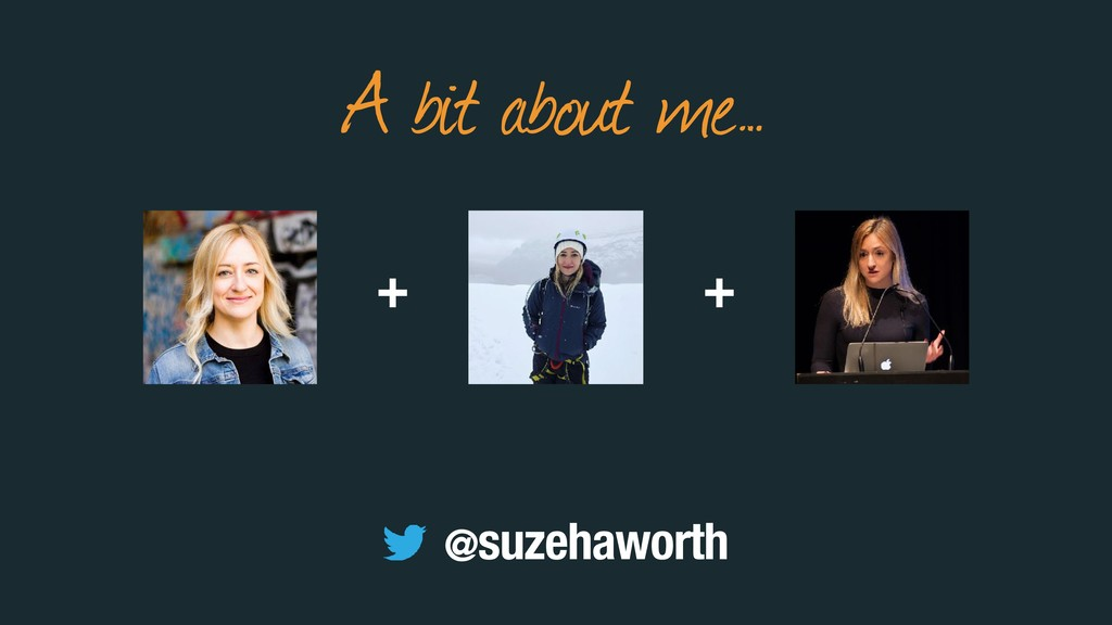 + A bit about me… + @suzehaworth