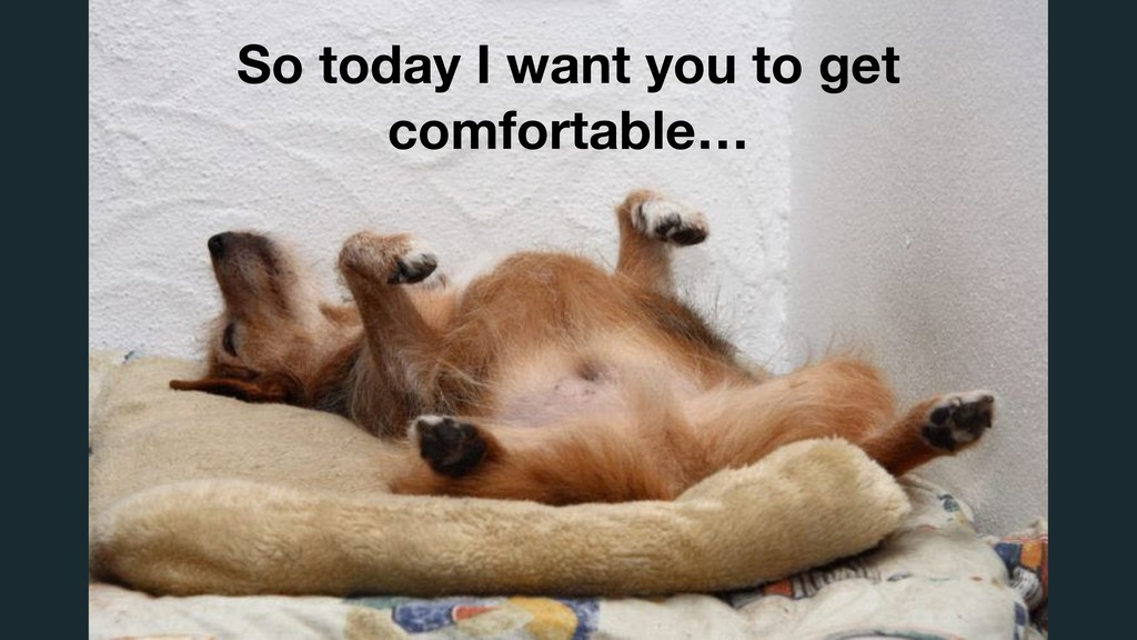 So today I want you to get comfortable…