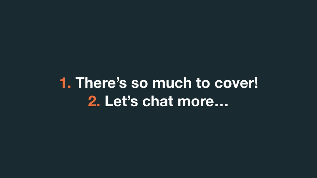 1. There's so much to cover! 2. Let's chat more…