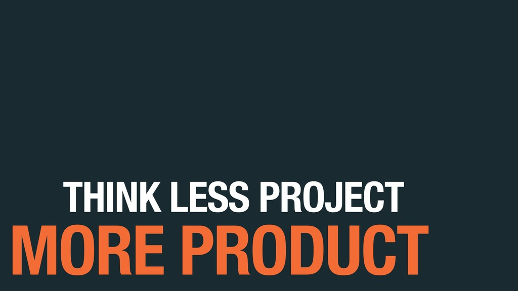 THINK LESS PROJECT MORE PRODUCT