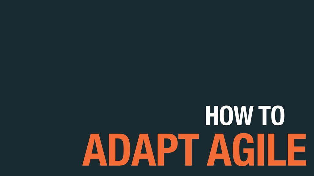 HOW TO ADAPT AGILE