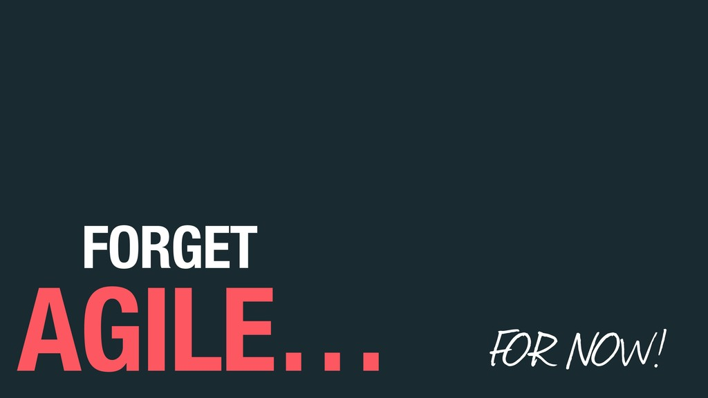 FOR NOW! FORGET AGILE…