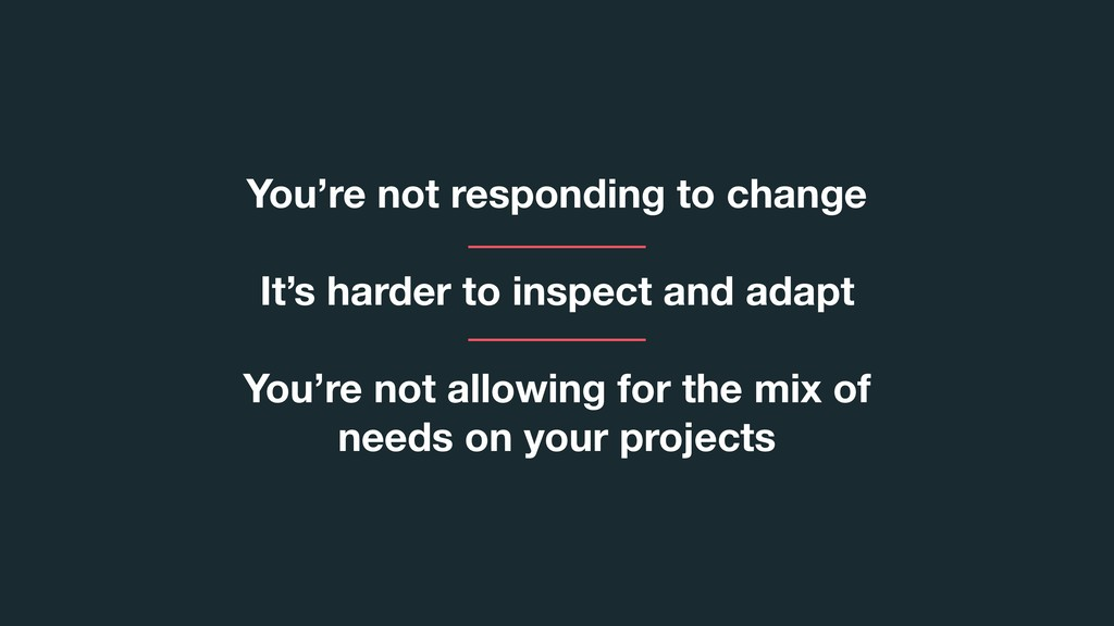 You're not responding to change It's harder to ...