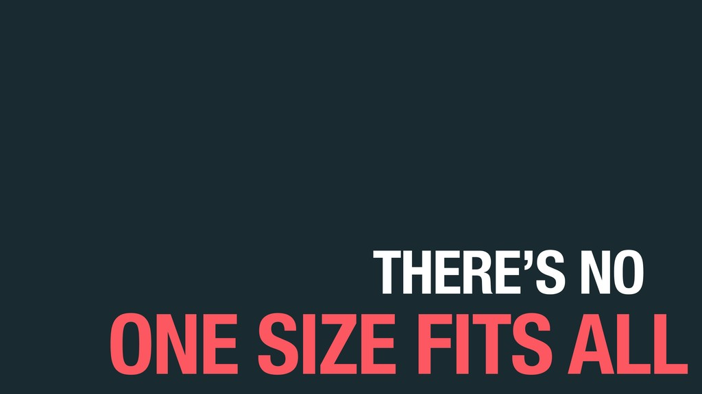 THERE'S NO ONE SIZE FITS ALL