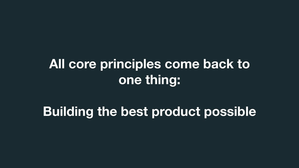 All core principles come back to one thing: Bui...