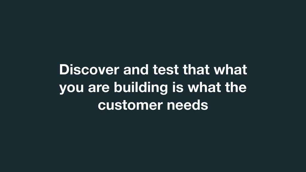 Discover and test that what you are building is...
