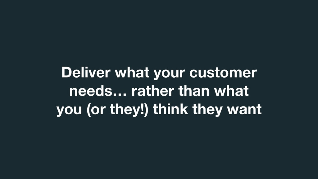 Deliver what your customer needs… rather than w...