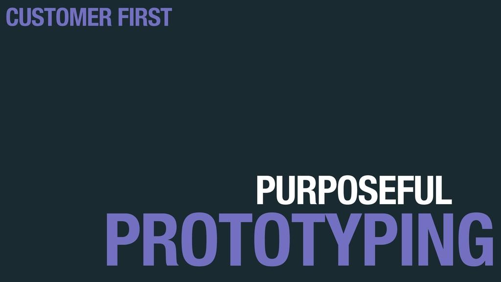 PROTOTYPING CUSTOMER FIRST PURPOSEFUL
