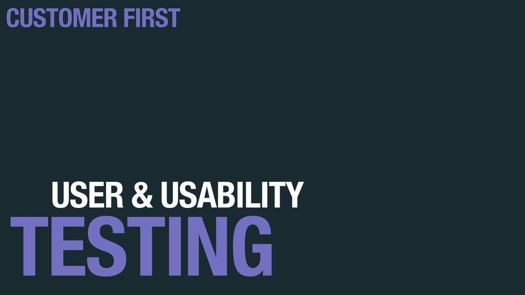 USER & USABILITY TESTING CUSTOMER FIRST