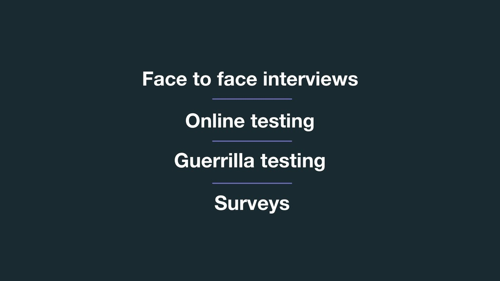 Face to face interviews Guerrilla testing Onlin...