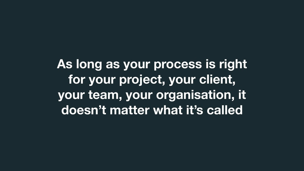 As long as your process is right for your proje...