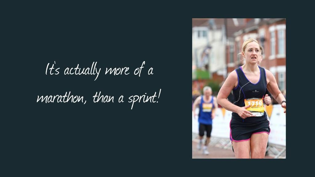 It's actually more of a marathon, than a sprint!
