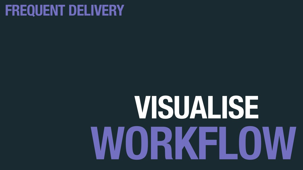VISUALISE WORKFLOW FREQUENT DELIVERY