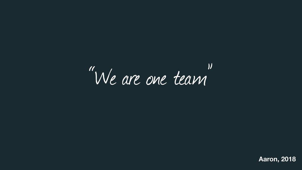 """""""We are one team"""" Aaron, 2018"""