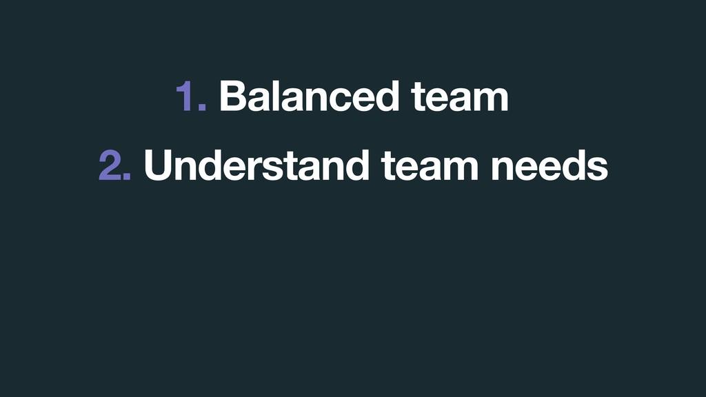 1. Balanced team 2. Understand team needs