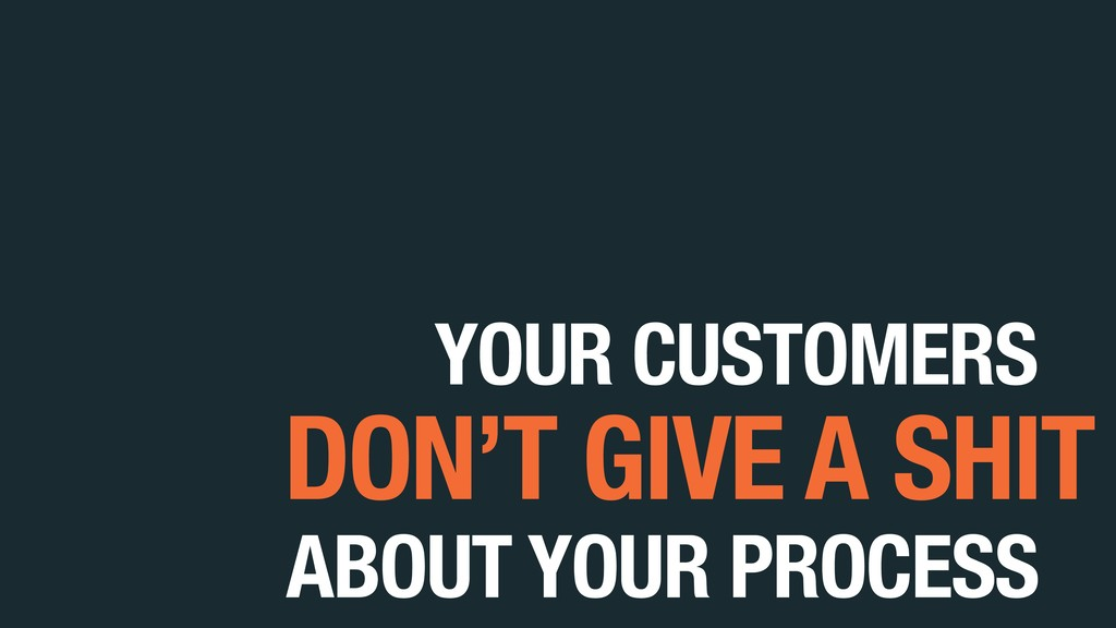 YOUR CUSTOMERS ABOUT YOUR PROCESS DON'T GIVE A ...