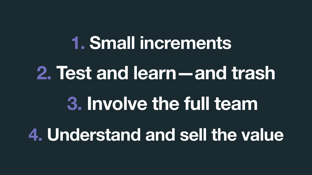 3. Involve the full team 1. Small increments 2....