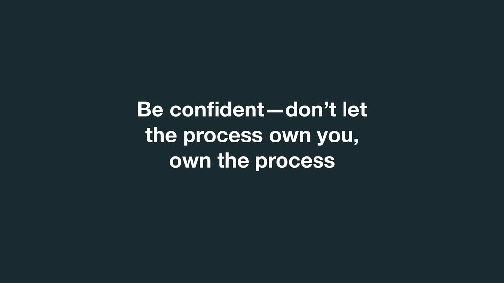 Be confident—don't let the process own you, own ...