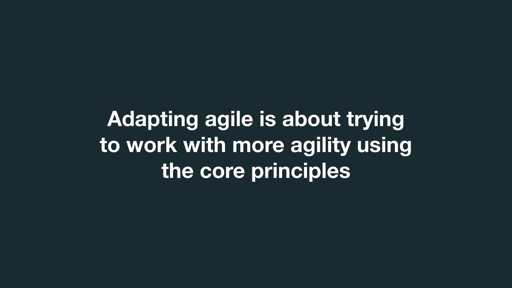Adapting agile is about trying to work with mor...