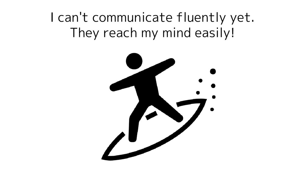 I can't communicate fluently yet. They reach my...
