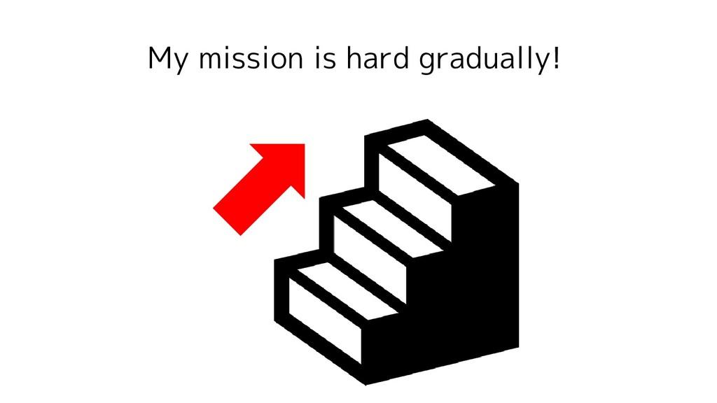 My mission is hard gradually!