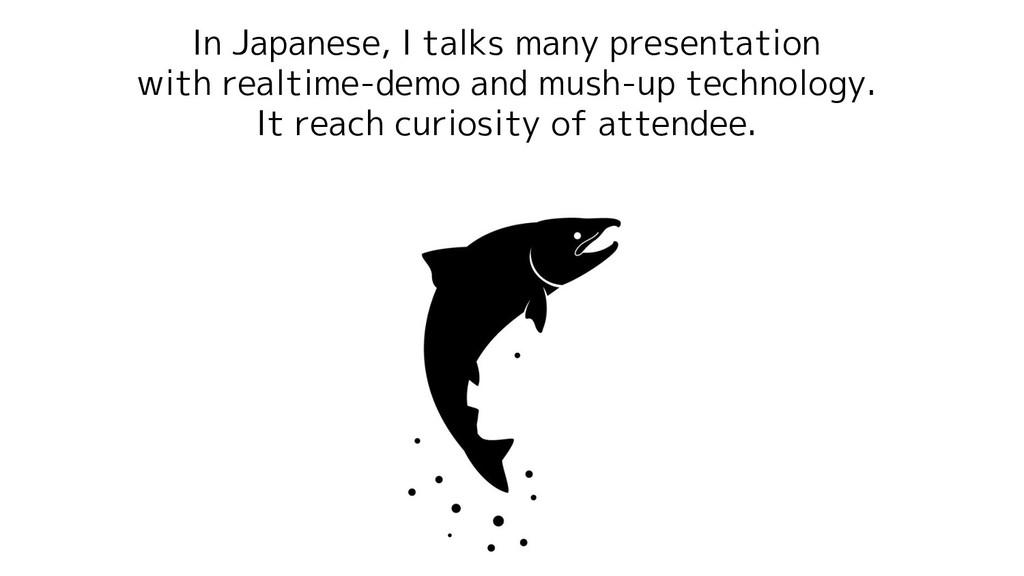 In Japanese, I talks many presentation with rea...
