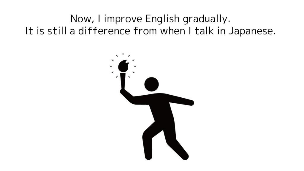 Now, I improve English gradually. It is still a...