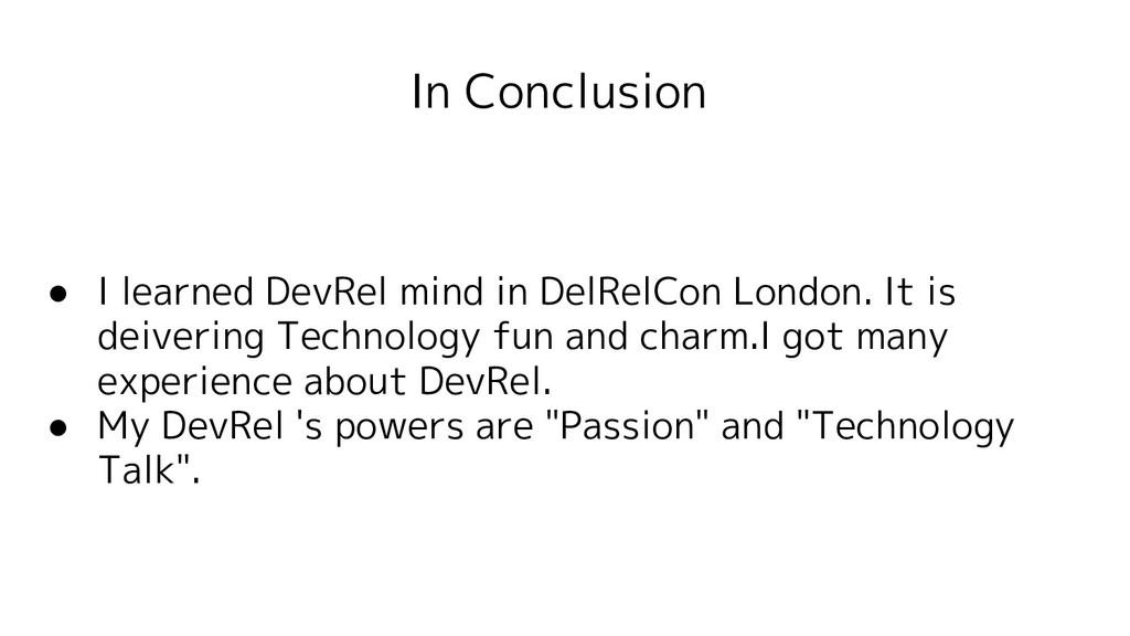 In Conclusion ● I learned DevRel mind in DelRel...