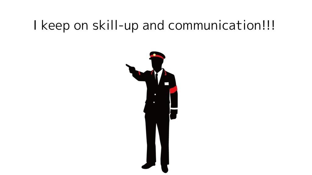 I keep on skill-up and communication!!!