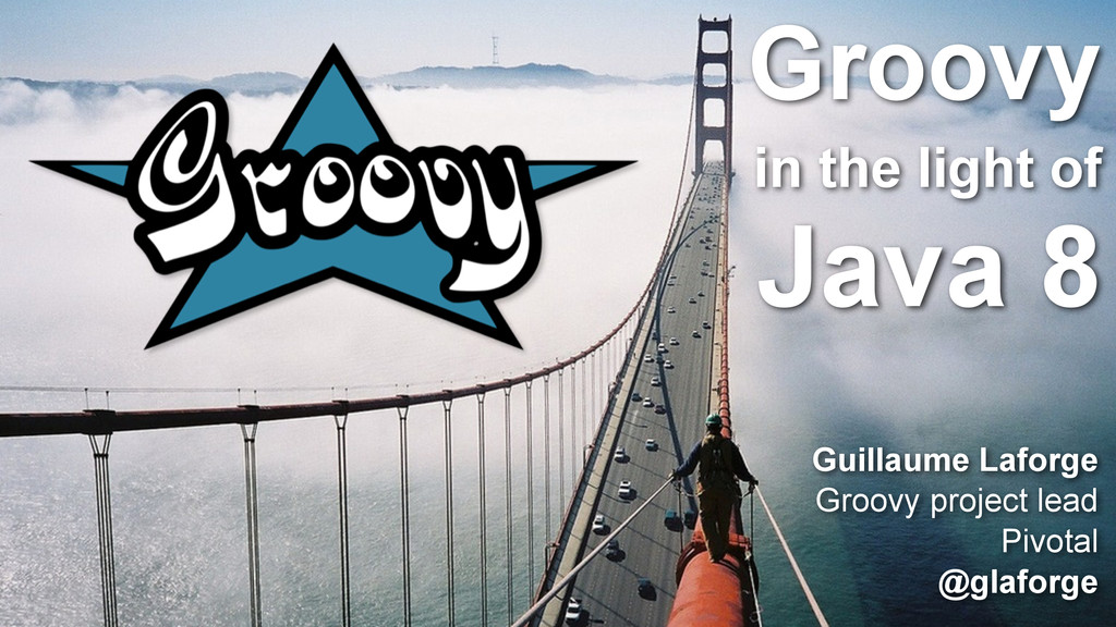 Groovy in the light of Java 8 Guillaume Laforge...
