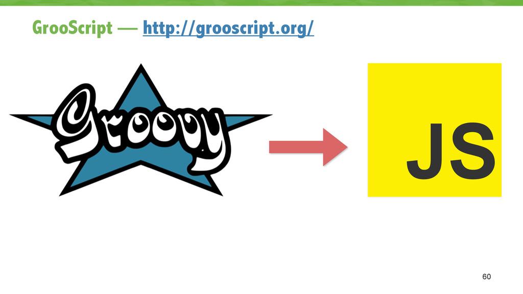 GrooScript — http://grooscript.org/ 60 JS