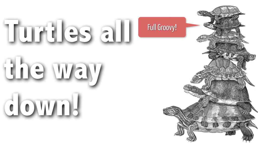 Turtles all the way down! Full Groovy!