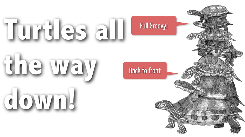 Turtles all the way down! Full Groovy! Back to ...