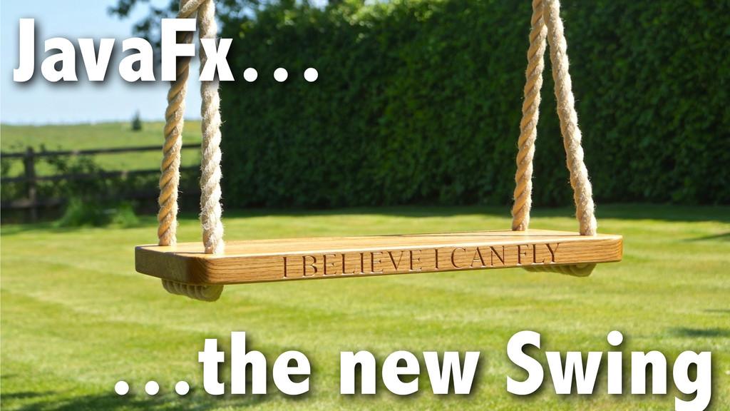 JavaFx… ! ! …the new Swing