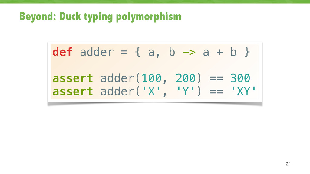 Beyond: Duck typing polymorphism 21 def adder =...
