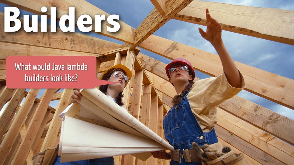 Builders What would Java lambda builders look l...
