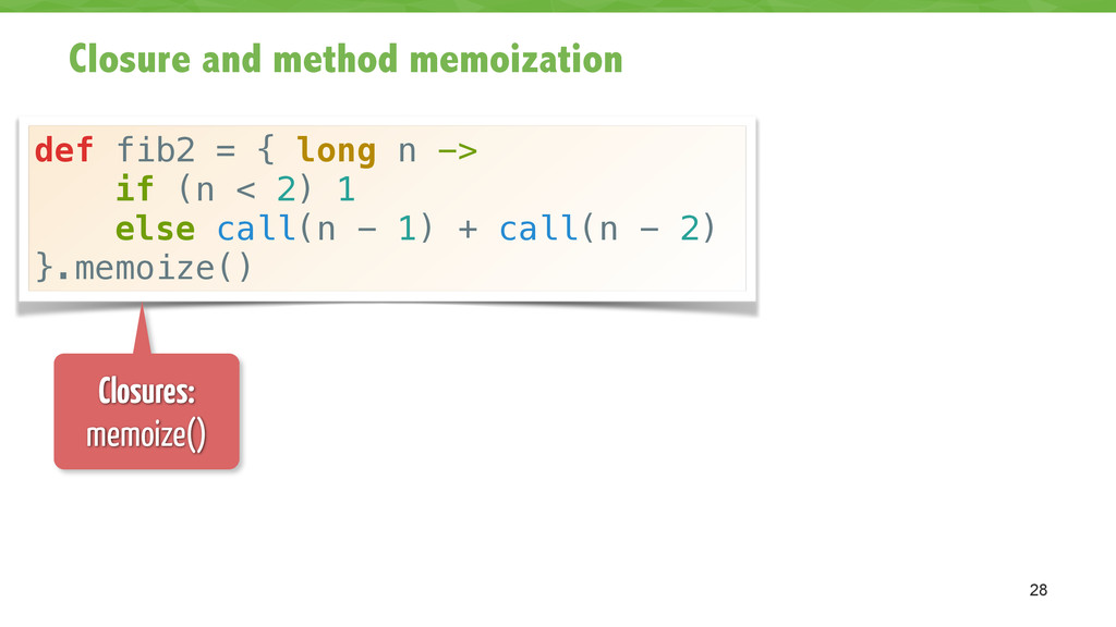 Closure and method memoization 28 def fib2 = { ...