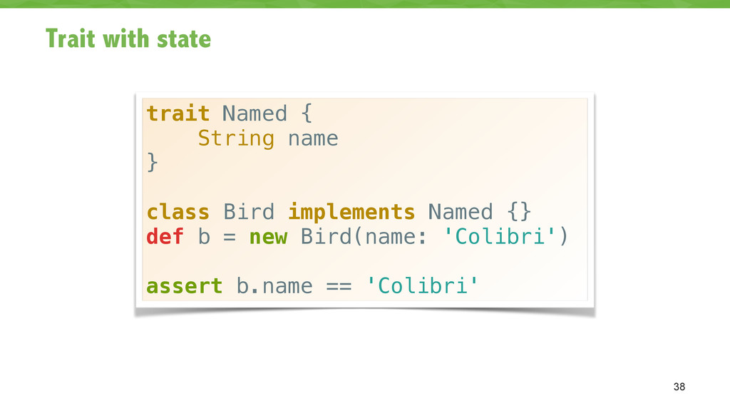 Trait with state 38 trait Named { String name }...