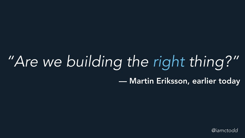 """Are we building the right thing?"" @iamctodd — ..."