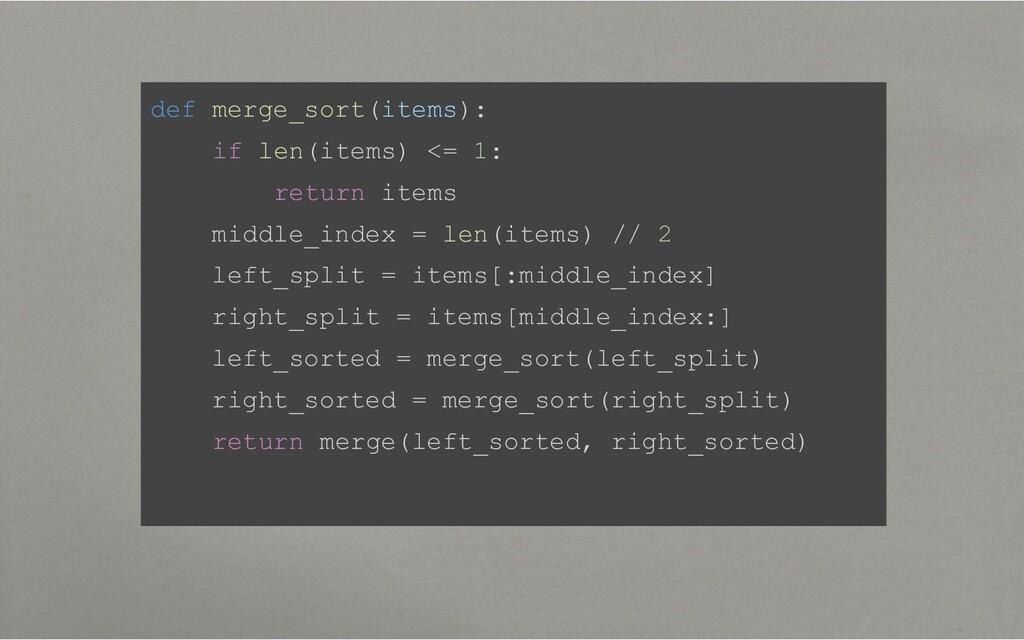 def merge_sort(items): if len(items) <= 1: retu...