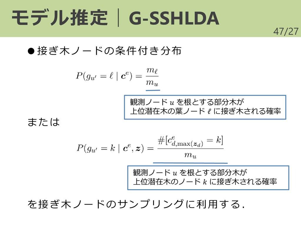 /27 47 モデル推定|G-SSHLDA ●接ぎ木ノードの条件付き分布 または を接ぎ木ノー...