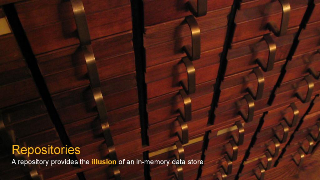 Repositories A repository provides the illusion...