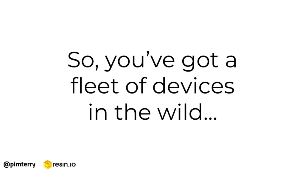 So, you've got a fleet of devices in the wild.....