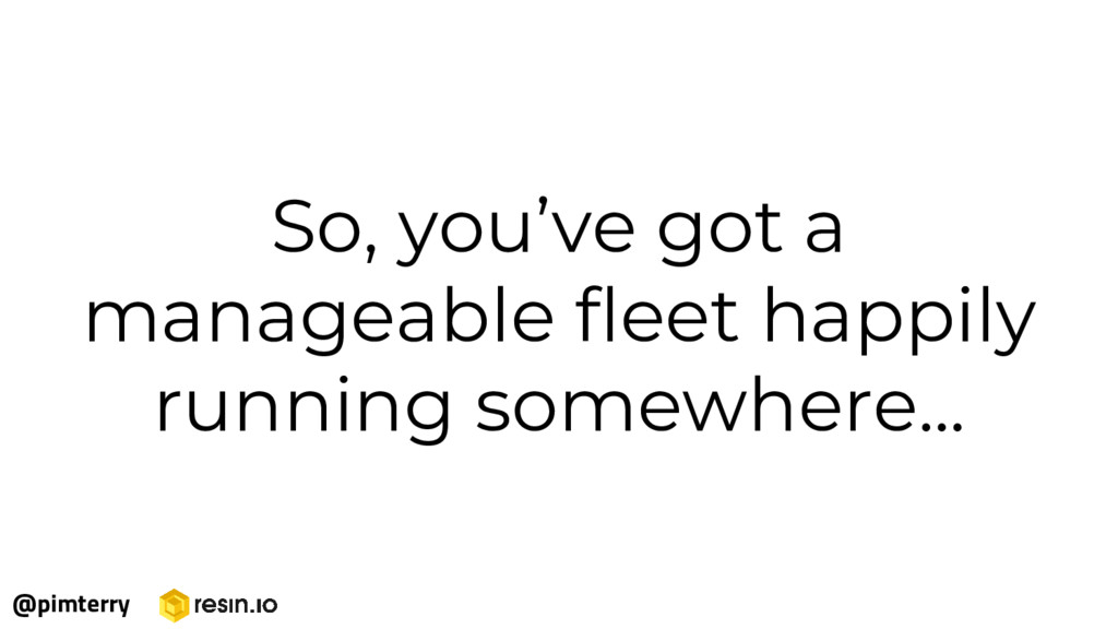 So, you've got a manageable fleet happily runni...