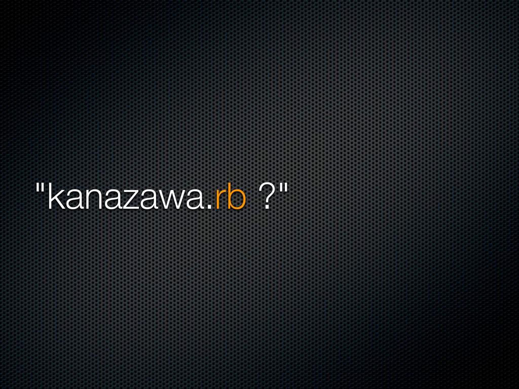 """""""kanazawa.rb ?"""""""