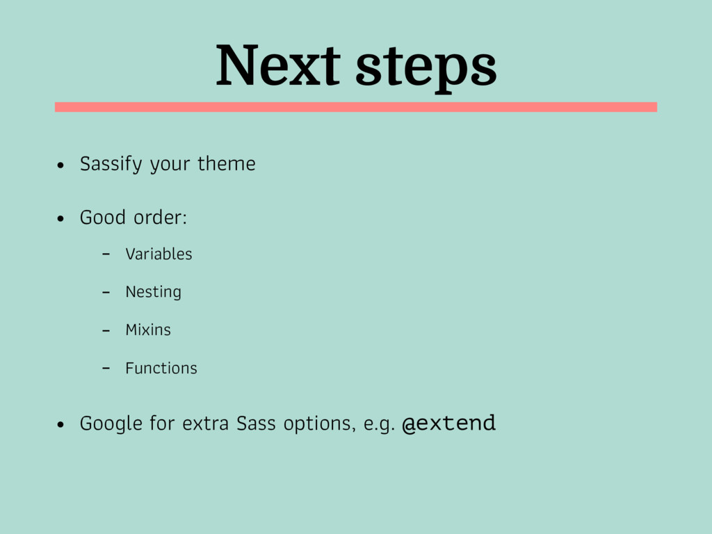 Next steps • Sassify your theme • Good order: -...