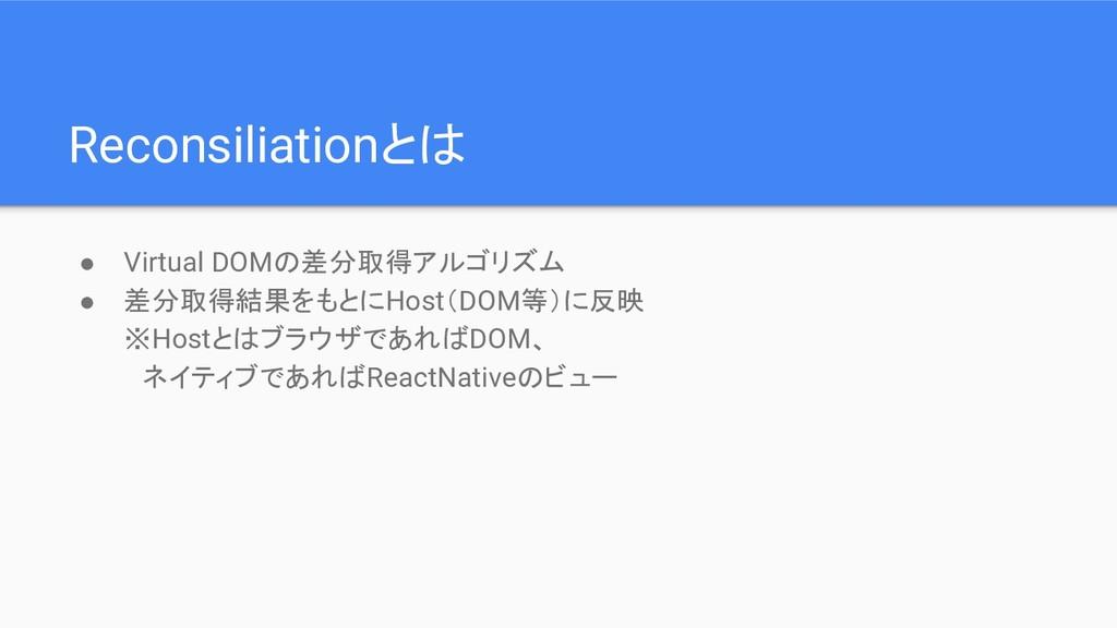 Reconsiliationとは ● Virtual DOMの差分取得アルゴリズム ● 差分取...